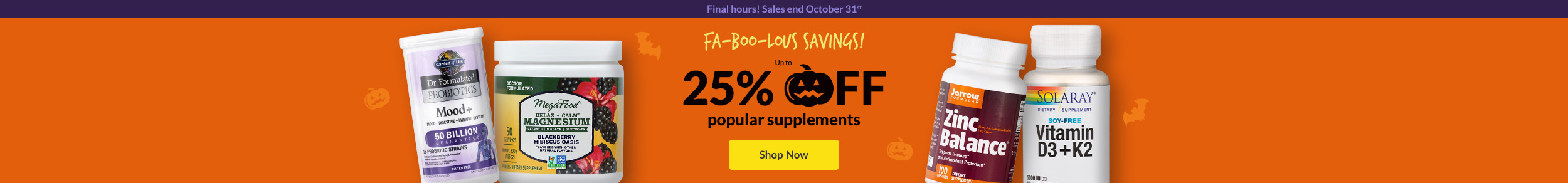 Final hours! Sales ends October 31st!FA-BOO-LOUS SAVINGS! Up to 25% OFF popular supplements. SHOP NOW!