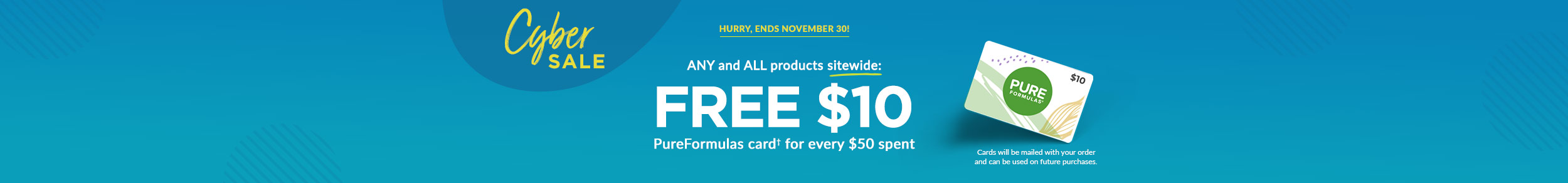 CYBER SALE - HURRY, ENDS NOVEMBER 30! ANY and ALL products sitewide: FREE $10 PureFormulas card for every $50 spent! Cards will be mailed with your order.