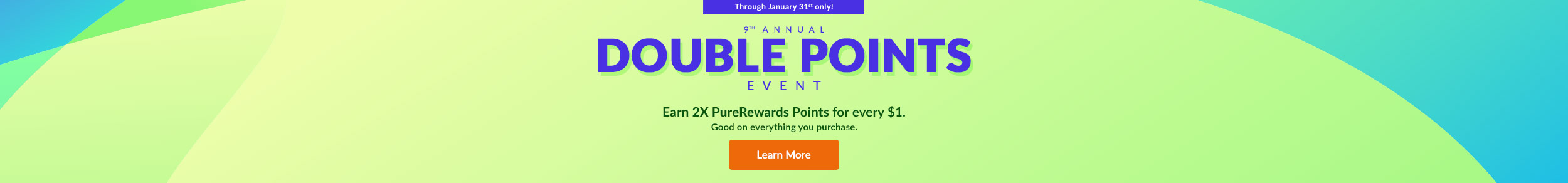 Through January 31st only! 9TH ANNUAL DOUBLE POINTS EVENT - Earn 2x PureRewards Points for every $1. Good on everything you purchase. Learn More