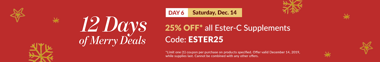 12 Days of Merry Deals: 25% OFF* all Ester-C Supplements - Code: ESTER25. *Exclusions apply.