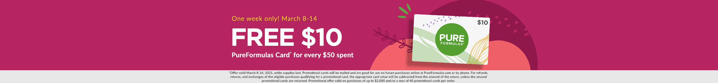 One week only! March 8-14: FREE $10 PureFormulas Card* for every $50 spent. *Valid Mar. 8-14 on purchases of up to $2,000 or 40 cards.
