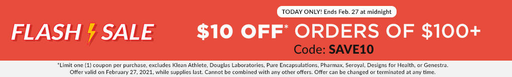 TODAY ONLY: Ends February 27th at midnight: FLASH SALE - $10 OFF ORDERS OF $100+. Code: SAVE10. *Excludes Klean Athlete, Douglas Labs, Pure Encapsulations, Pharmax, Seroyal, Designs for Health, and Genestra.
