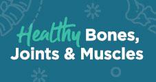 Healthy Bones, Joints, & Muscles