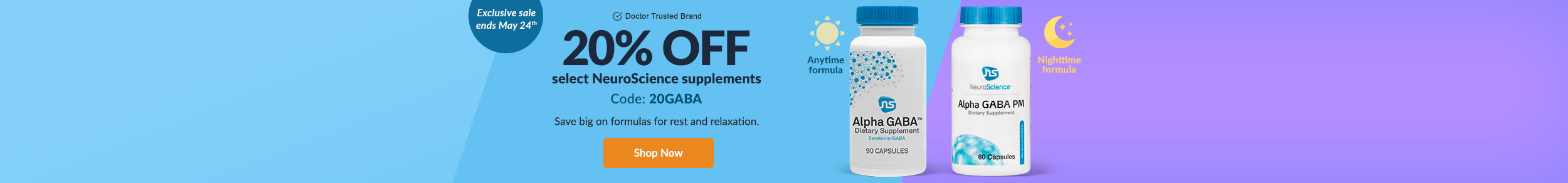 Exclusive sale ends May 24th! Doctor Trusted Brand: 20% OFF select NeuroScience supplements. Code: 20GABA. Save big on formulas for rest and relaxation. SHOP NOW!