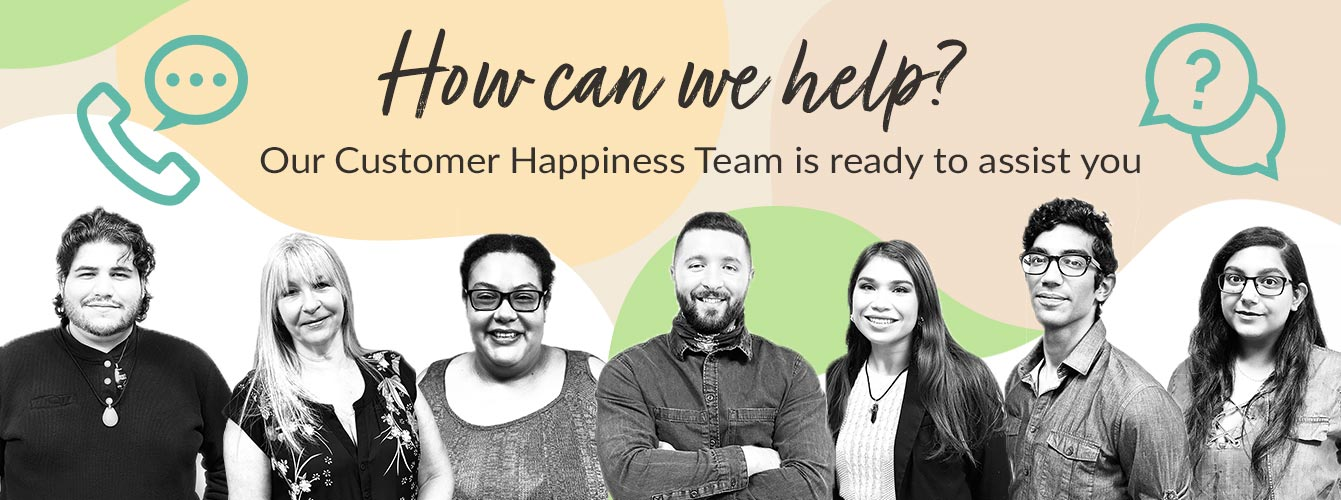 How can we help? Our Customer Happiness Team is ready to assist you!