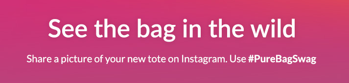 See the bag in the wild - Share a picture of your new tote on Instagram. Use #PureBagSwag